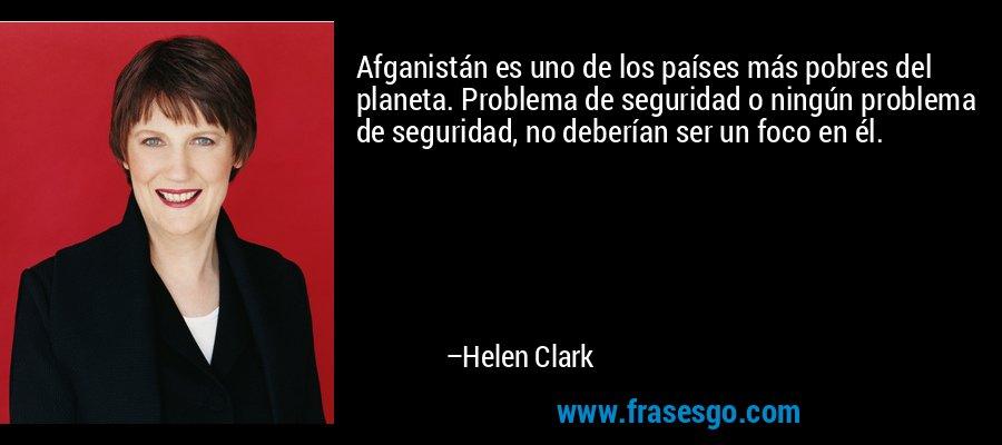 Afganistán es uno de los países más pobres del planeta. Problema de seguridad o ningún problema de seguridad, no deberían ser un foco en él. – Helen Clark