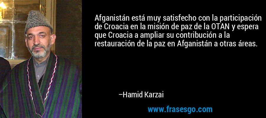 Afganistán está muy satisfecho con la participación de Croacia en la misión de paz de la OTAN y espera que Croacia a ampliar su contribución a la restauración de la paz en Afganistán a otras áreas. – Hamid Karzai