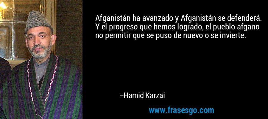 Afganistán ha avanzado y Afganistán se defenderá. Y el progreso que hemos logrado, el pueblo afgano no permitir que se puso de nuevo o se invierte. – Hamid Karzai