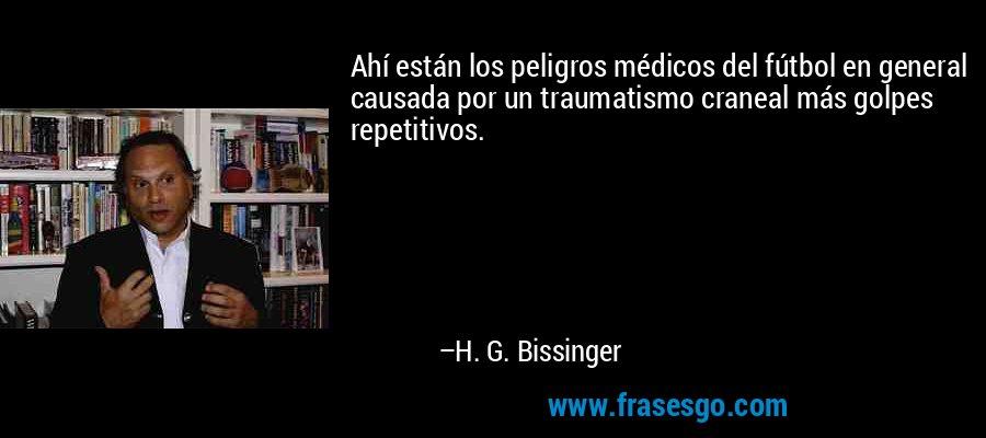 Ahí están los peligros médicos del fútbol en general causada por un traumatismo craneal más golpes repetitivos. – H. G. Bissinger