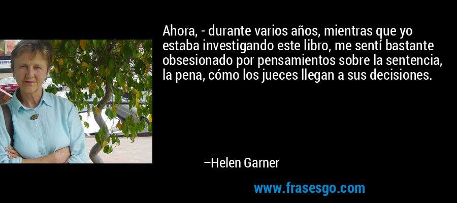 Ahora, - durante varios años, mientras que yo estaba investigando este libro, me sentí bastante obsesionado por pensamientos sobre la sentencia, la pena, cómo los jueces llegan a sus decisiones. – Helen Garner