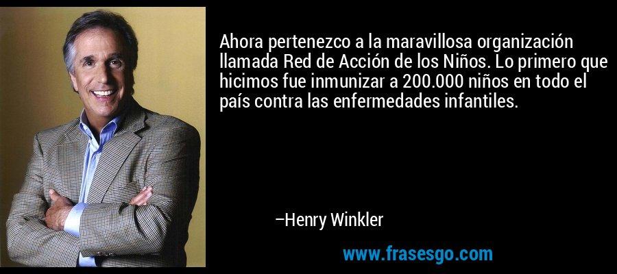 Ahora pertenezco a la maravillosa organización llamada Red de Acción de los Niños. Lo primero que hicimos fue inmunizar a 200.000 niños en todo el país contra las enfermedades infantiles. – Henry Winkler
