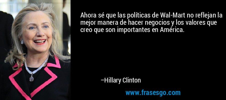 Ahora sé que las políticas de Wal-Mart no reflejan la mejor manera de hacer negocios y los valores que creo que son importantes en América. – Hillary Clinton
