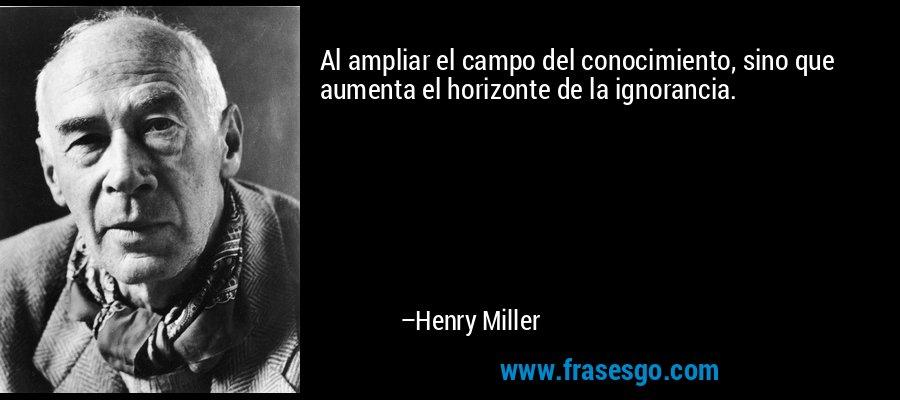 Al ampliar el campo del conocimiento, sino que aumenta el horizonte de la ignorancia. – Henry Miller