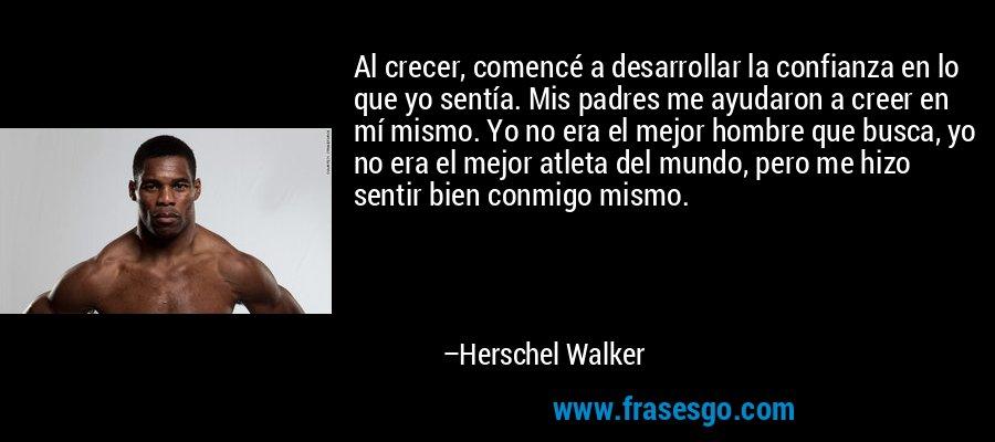 Al crecer, comencé a desarrollar la confianza en lo que yo sentía. Mis padres me ayudaron a creer en mí mismo. Yo no era el mejor hombre que busca, yo no era el mejor atleta del mundo, pero me hizo sentir bien conmigo mismo. – Herschel Walker