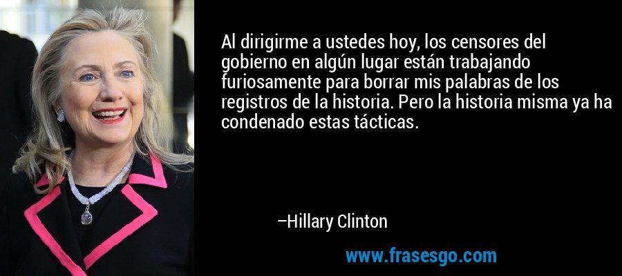 Al dirigirme a ustedes hoy, los censores del gobierno en algún lugar están trabajando furiosamente para borrar mis palabras de los registros de la historia. Pero la historia misma ya ha condenado estas tácticas. – Hillary Clinton