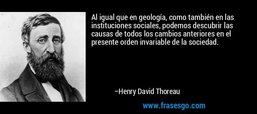 Al igual que en geología, como también en las instituciones sociales, podemos descubrir las causas de todos los cambios anteriores en el presente orden invariable de la sociedad. – Henry David Thoreau