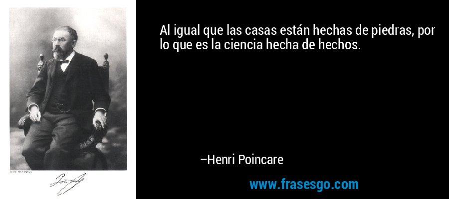 Al igual que las casas están hechas de piedras, por lo que es la ciencia hecha de hechos. – Henri Poincare