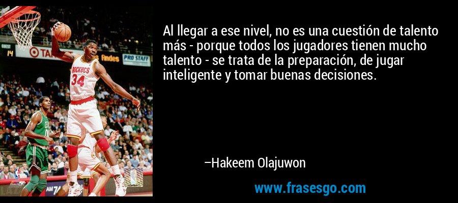 Al llegar a ese nivel, no es una cuestión de talento más - porque todos los jugadores tienen mucho talento - se trata de la preparación, de jugar inteligente y tomar buenas decisiones. – Hakeem Olajuwon