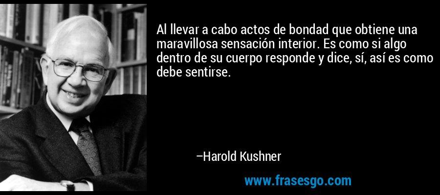 Al llevar a cabo actos de bondad que obtiene una maravillosa sensación interior. Es como si algo dentro de su cuerpo responde y dice, sí, así es como debe sentirse. – Harold Kushner