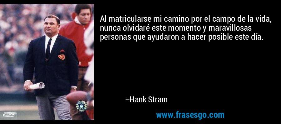 Al matricularse mi camino por el campo de la vida, nunca olvidaré este momento y maravillosas personas que ayudaron a hacer posible este día. – Hank Stram
