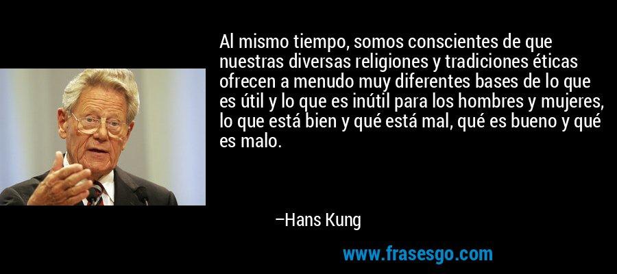 Al mismo tiempo, somos conscientes de que nuestras diversas religiones y tradiciones éticas ofrecen a menudo muy diferentes bases de lo que es útil y lo que es inútil para los hombres y mujeres, lo que está bien y qué está mal, qué es bueno y qué es malo. – Hans Kung