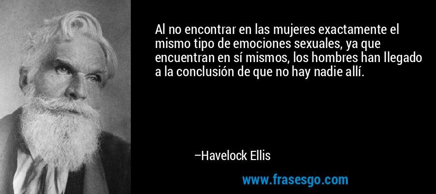 Al no encontrar en las mujeres exactamente el mismo tipo de emociones sexuales, ya que encuentran en sí mismos, los hombres han llegado a la conclusión de que no hay nadie allí. – Havelock Ellis