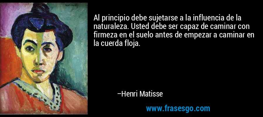 Al principio debe sujetarse a la influencia de la naturaleza. Usted debe ser capaz de caminar con firmeza en el suelo antes de empezar a caminar en la cuerda floja. – Henri Matisse
