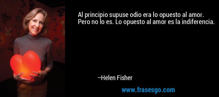 Al principio supuse odio era lo opuesto al amor. Pero no lo es. Lo opuesto al amor es la indiferencia. – Helen Fisher