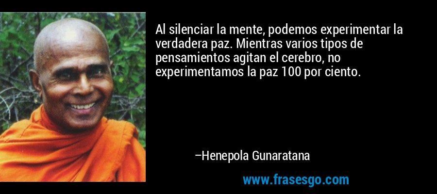 Al silenciar la mente, podemos experimentar la verdadera paz. Mientras varios tipos de pensamientos agitan el cerebro, no experimentamos la paz 100 por ciento. – Henepola Gunaratana
