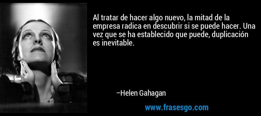 Al tratar de hacer algo nuevo, la mitad de la empresa radica en descubrir si se puede hacer. Una vez que se ha establecido que puede, duplicación es inevitable. – Helen Gahagan