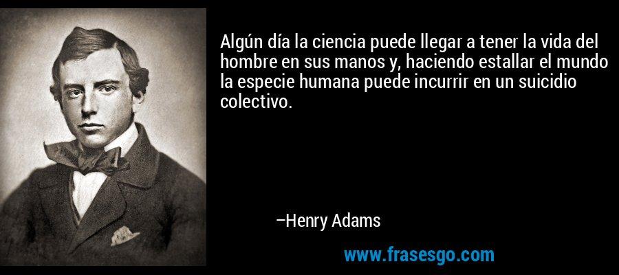 Algún día la ciencia puede llegar a tener la vida del hombre en sus manos y, haciendo estallar el mundo la especie humana puede incurrir en un suicidio colectivo. – Henry Adams