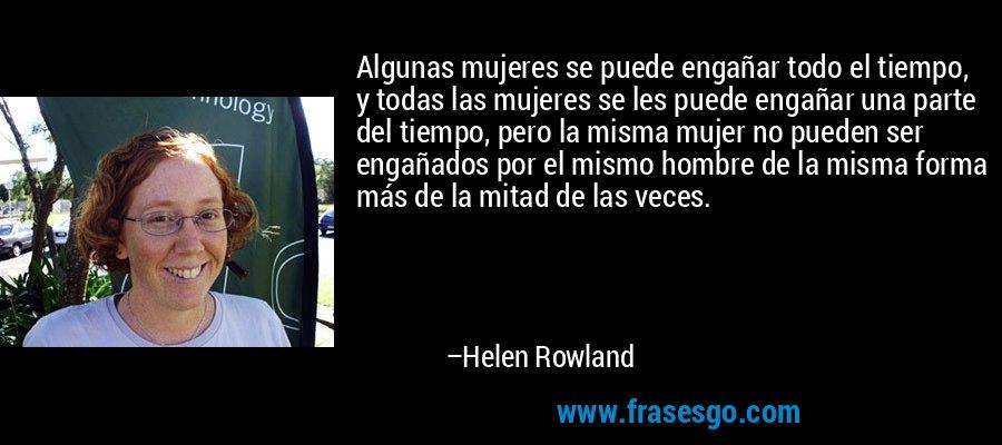 Algunas mujeres se puede engañar todo el tiempo, y todas las mujeres se les puede engañar una parte del tiempo, pero la misma mujer no pueden ser engañados por el mismo hombre de la misma forma más de la mitad de las veces. – Helen Rowland