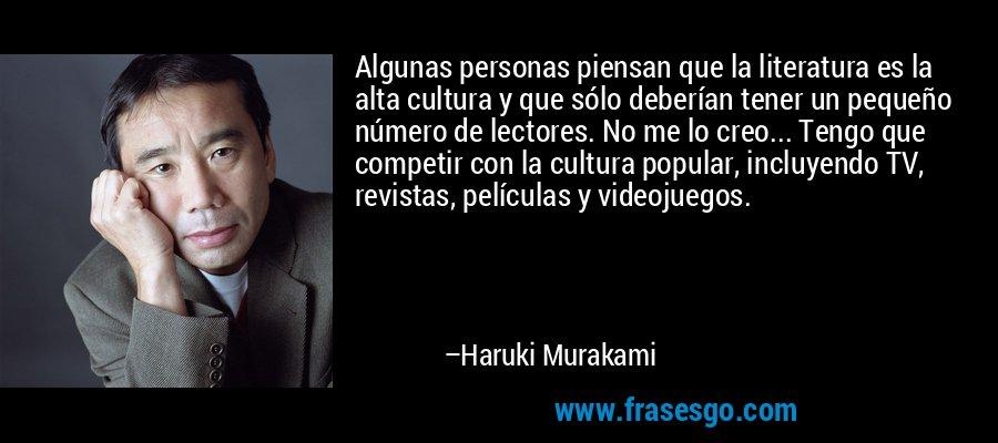 Algunas personas piensan que la literatura es la alta cultura y que sólo deberían tener un pequeño número de lectores. No me lo creo... Tengo que competir con la cultura popular, incluyendo TV, revistas, películas y videojuegos. – Haruki Murakami