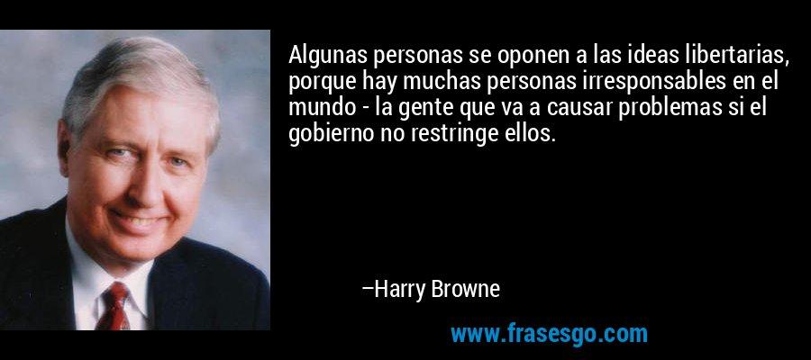 Algunas personas se oponen a las ideas libertarias, porque hay muchas personas irresponsables en el mundo - la gente que va a causar problemas si el gobierno no restringe ellos. – Harry Browne