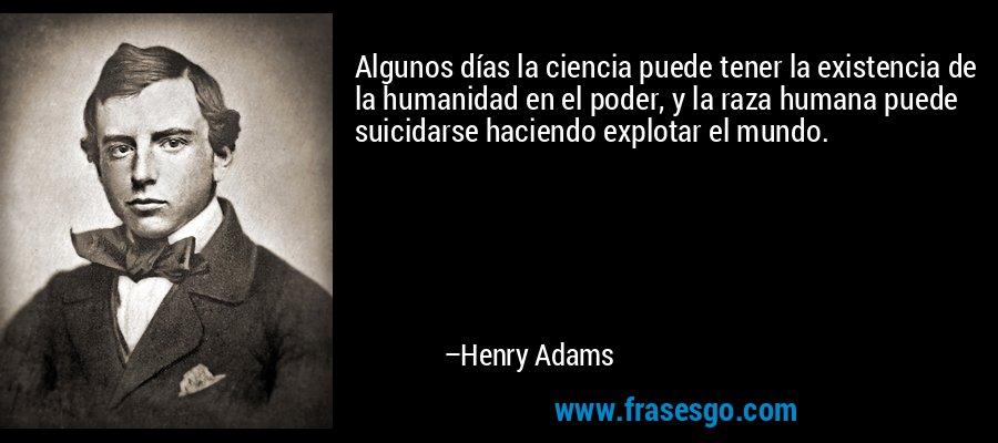 Algunos días la ciencia puede tener la existencia de la humanidad en el poder, y la raza humana puede suicidarse haciendo explotar el mundo. – Henry Adams