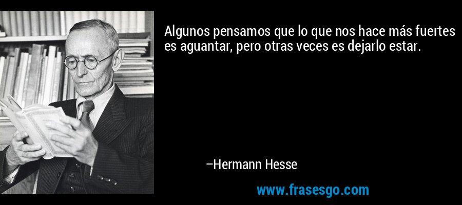 Algunos pensamos que lo que nos hace más fuertes es aguantar, pero otras veces es dejarlo estar. – Hermann Hesse