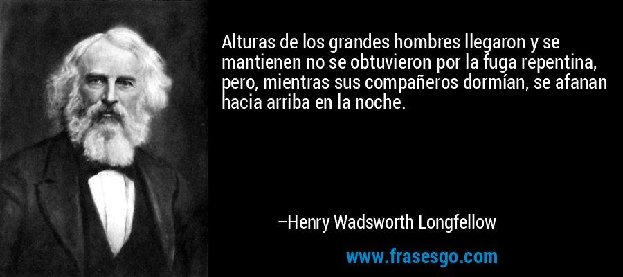 Alturas de los grandes hombres llegaron y se mantienen no se obtuvieron por la fuga repentina, pero, mientras sus compañeros dormían, se afanan hacia arriba en la noche. – Henry Wadsworth Longfellow