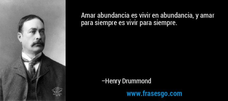 Amar abundancia es vivir en abundancia, y amar para siempre es vivir para siempre. – Henry Drummond