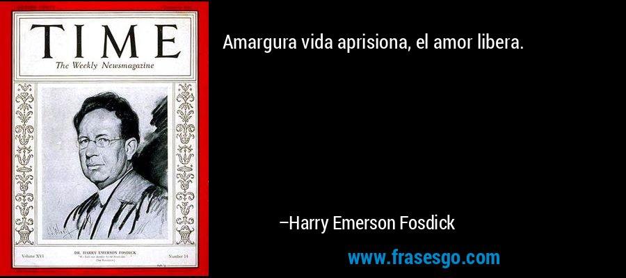 Amargura vida aprisiona, el amor libera. – Harry Emerson Fosdick