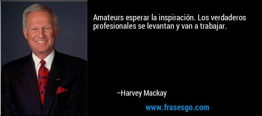 Amateurs esperar la inspiración. Los verdaderos profesionales se levantan y van a trabajar. – Harvey Mackay