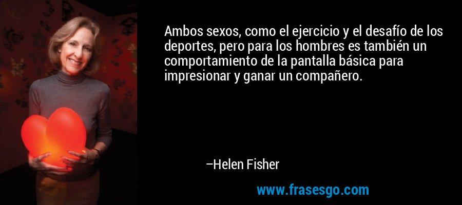 Ambos sexos, como el ejercicio y el desafío de los deportes, pero para los hombres es también un comportamiento de la pantalla básica para impresionar y ganar un compañero. – Helen Fisher