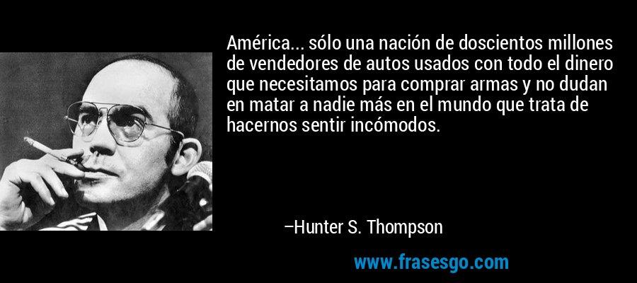 América... sólo una nación de doscientos millones de vendedores de autos usados con todo el dinero que necesitamos para comprar armas y no dudan en matar a nadie más en el mundo que trata de hacernos sentir incómodos. – Hunter S. Thompson