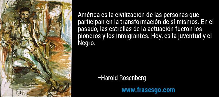 América es la civilización de las personas que participan en la transformación de sí mismos. En el pasado, las estrellas de la actuación fueron los pioneros y los inmigrantes. Hoy, es la juventud y el Negro. – Harold Rosenberg