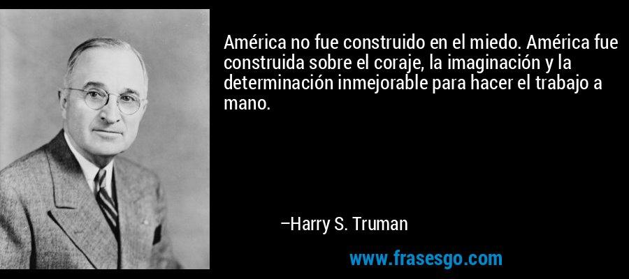 América no fue construido en el miedo. América fue construida sobre el coraje, la imaginación y la determinación inmejorable para hacer el trabajo a mano. – Harry S. Truman
