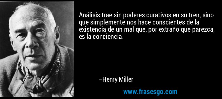 Análisis trae sin poderes curativos en su tren, sino que simplemente nos hace conscientes de la existencia de un mal que, por extraño que parezca, es la conciencia. – Henry Miller