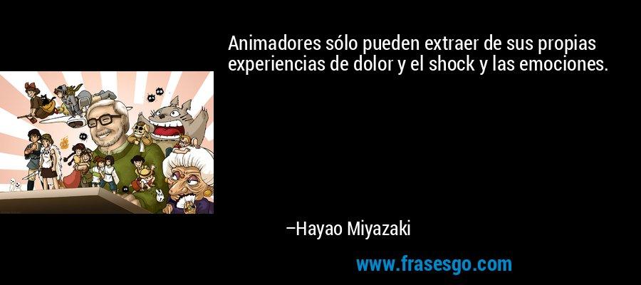 Animadores sólo pueden extraer de sus propias experiencias de dolor y el shock y las emociones. – Hayao Miyazaki