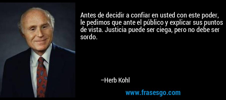 Antes de decidir a confiar en usted con este poder, le pedimos que ante el público y explicar sus puntos de vista. Justicia puede ser ciega, pero no debe ser sordo. – Herb Kohl