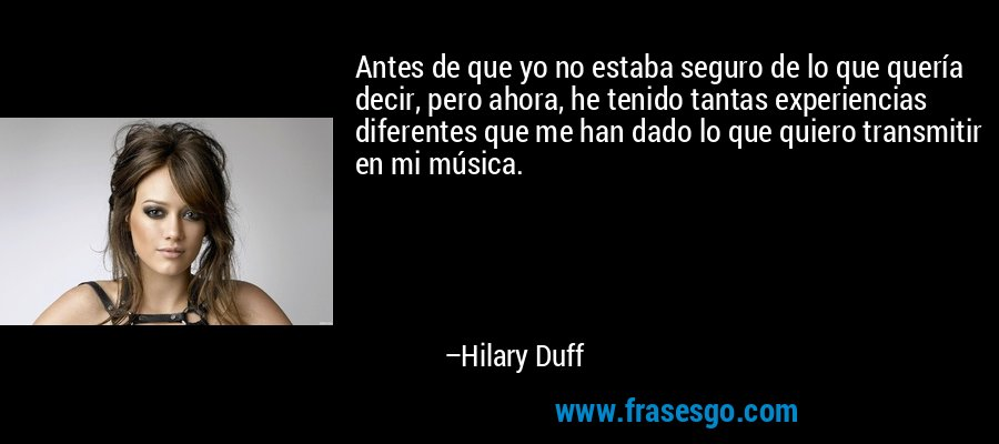 Antes de que yo no estaba seguro de lo que quería decir, pero ahora, he tenido tantas experiencias diferentes que me han dado lo que quiero transmitir en mi música. – Hilary Duff