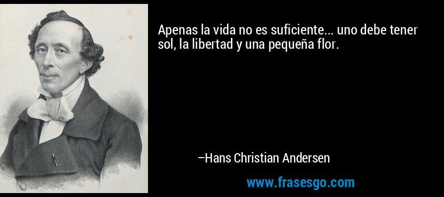 Apenas la vida no es suficiente... uno debe tener sol, la libertad y una pequeña flor. – Hans Christian Andersen