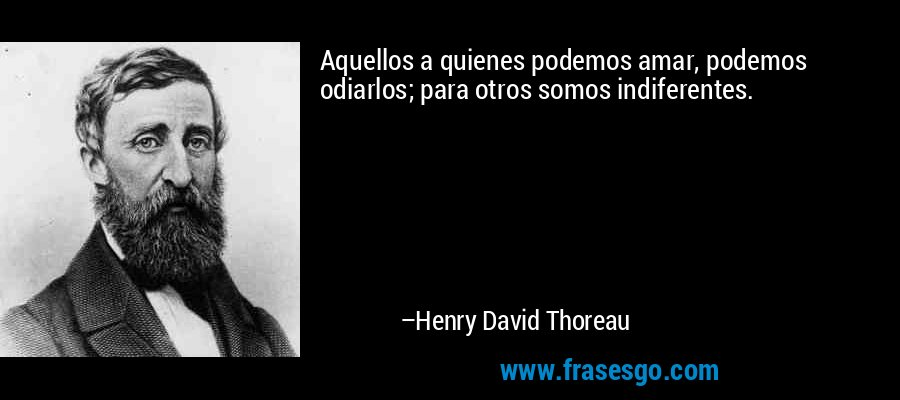 Aquellos a quienes podemos amar, podemos odiarlos; para otros somos indiferentes. – Henry David Thoreau