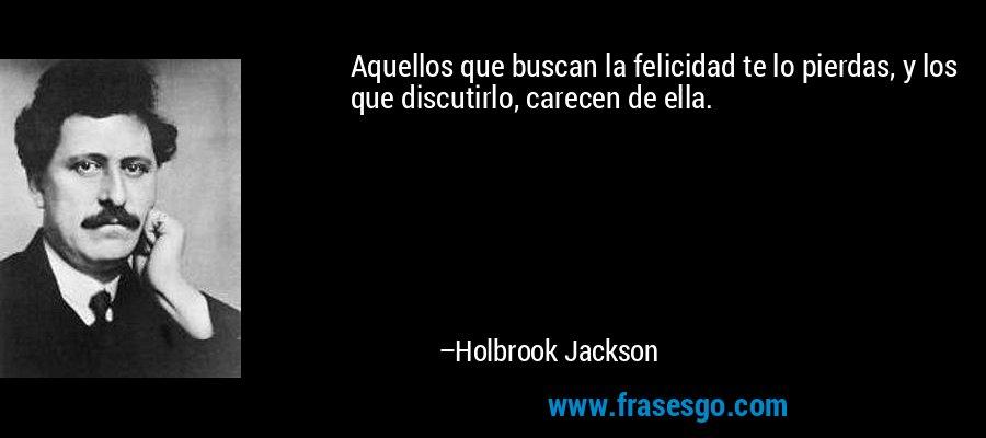 Aquellos que buscan la felicidad te lo pierdas, y los que discutirlo, carecen de ella. – Holbrook Jackson