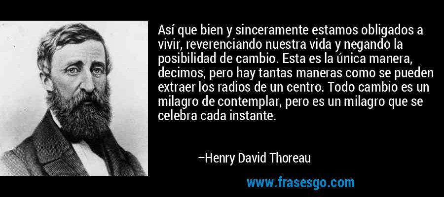 Así que bien y sinceramente estamos obligados a vivir, reverenciando nuestra vida y negando la posibilidad de cambio. Esta es la única manera, decimos, pero hay tantas maneras como se pueden extraer los radios de un centro. Todo cambio es un milagro de contemplar, pero es un milagro que se celebra cada instante. – Henry David Thoreau