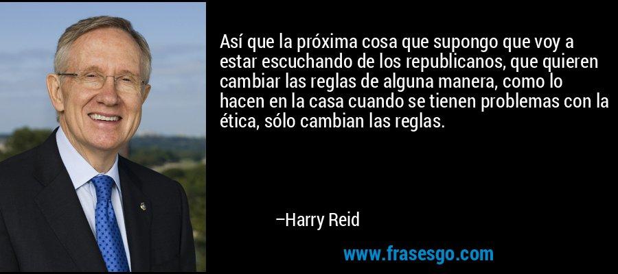 Así que la próxima cosa que supongo que voy a estar escuchando de los republicanos, que quieren cambiar las reglas de alguna manera, como lo hacen en la casa cuando se tienen problemas con la ética, sólo cambian las reglas. – Harry Reid