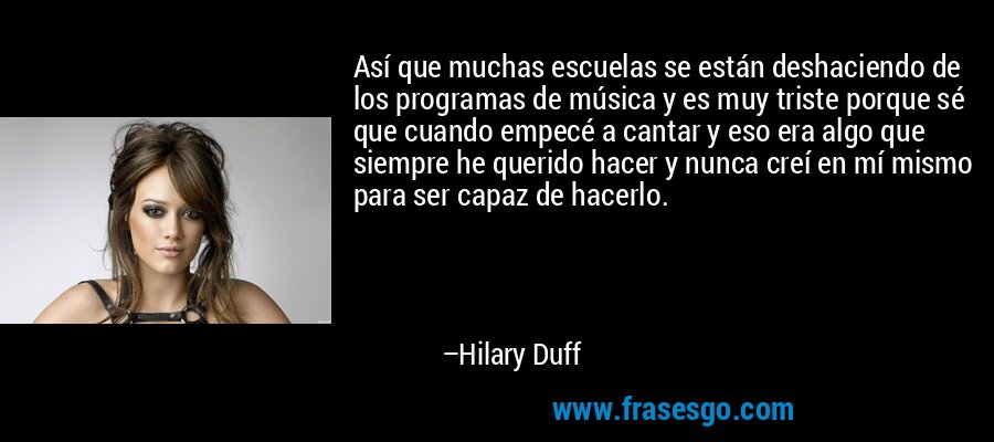 Así que muchas escuelas se están deshaciendo de los programas de música y es muy triste porque sé que cuando empecé a cantar y eso era algo que siempre he querido hacer y nunca creí en mí mismo para ser capaz de hacerlo. – Hilary Duff