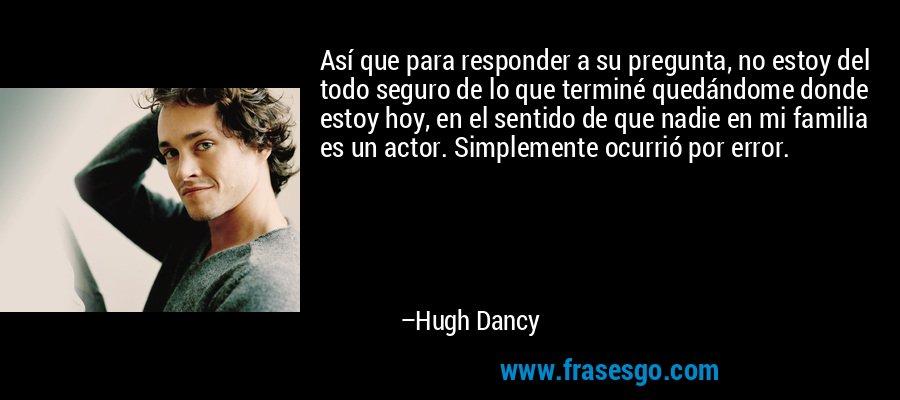 Así que para responder a su pregunta, no estoy del todo seguro de lo que terminé quedándome donde estoy hoy, en el sentido de que nadie en mi familia es un actor. Simplemente ocurrió por error. – Hugh Dancy