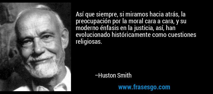 Así que siempre, si miramos hacia atrás, la preocupación por la moral cara a cara, y su moderno énfasis en la justicia, así, han evolucionado históricamente como cuestiones religiosas. – Huston Smith