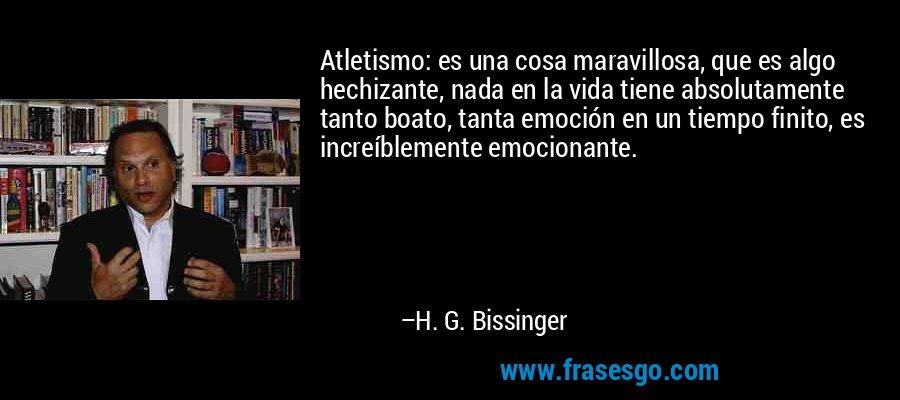 Atletismo: es una cosa maravillosa, que es algo hechizante, nada en la vida tiene absolutamente tanto boato, tanta emoción en un tiempo finito, es increíblemente emocionante. – H. G. Bissinger