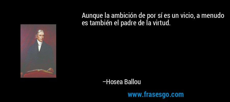 Aunque la ambición de por sí es un vicio, a menudo es también el padre de la virtud. – Hosea Ballou