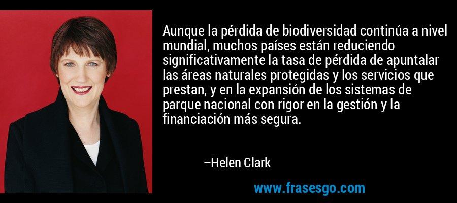 Aunque la pérdida de biodiversidad continúa a nivel mundial, muchos países están reduciendo significativamente la tasa de pérdida de apuntalar las áreas naturales protegidas y los servicios que prestan, y en la expansión de los sistemas de parque nacional con rigor en la gestión y la financiación más segura. – Helen Clark